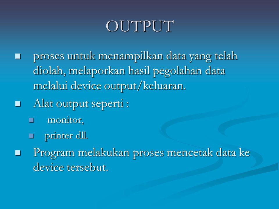 OUTPUT proses untuk menampilkan data yang telah diolah, melaporkan hasil pegolahan data melalui device output/keluaran.