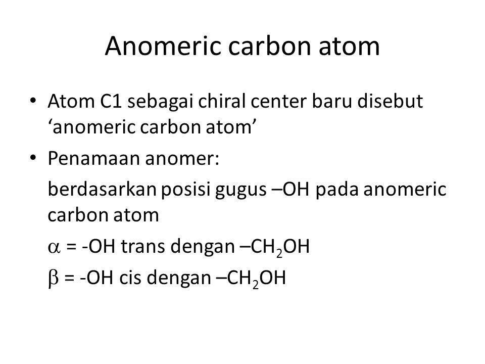 Anomeric carbon atom Atom C1 sebagai chiral center baru disebut 'anomeric carbon atom' Penamaan anomer: