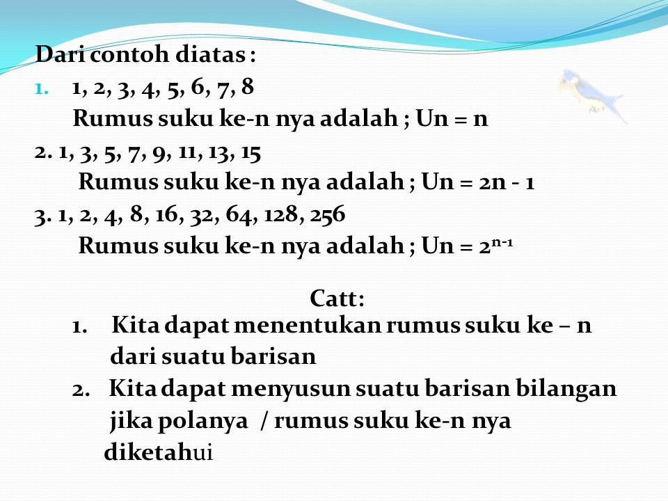 Dari contoh diatas : 1, 2, 3, 4, 5, 6, 7, 8. Rumus suku ke-n nya adalah ; Un = n. 2. 1, 3, 5, 7, 9, 11, 13, 15.