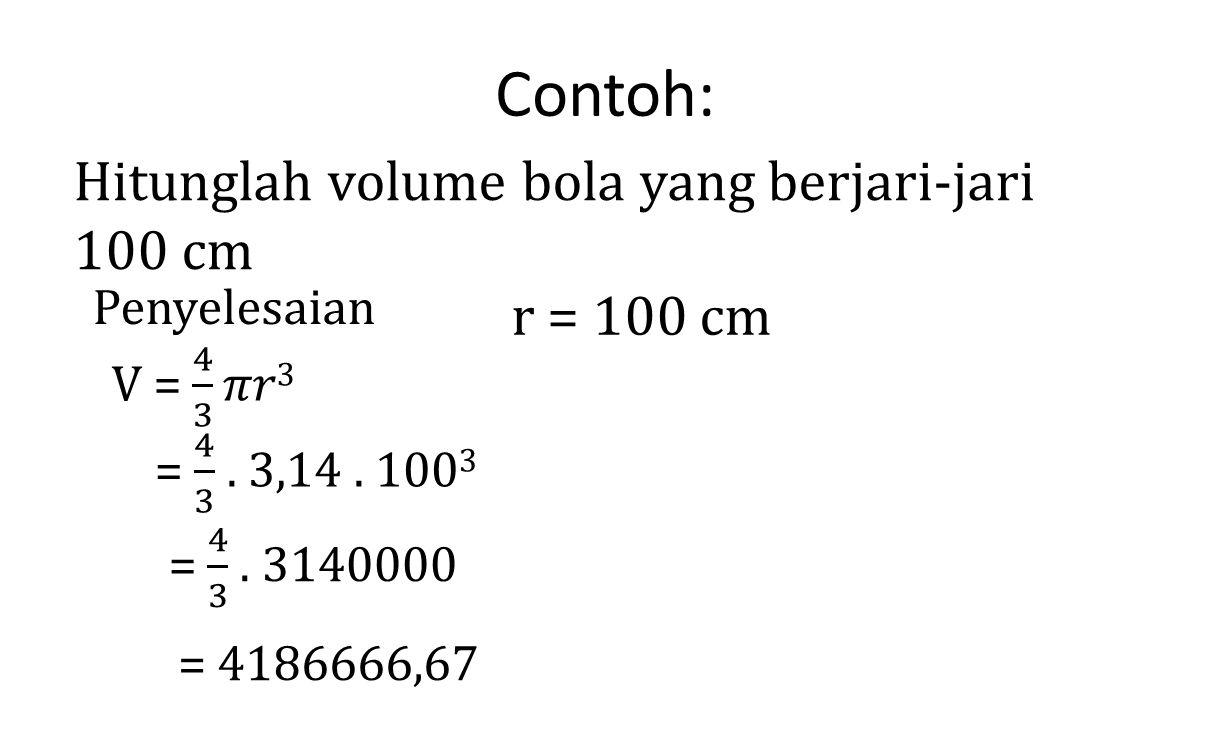 Contoh: Hitunglah volume bola yang berjari-jari 100 cm r = 100 cm