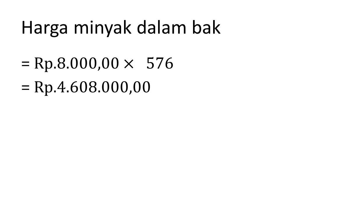 Harga minyak dalam bak = Rp.8.000,00 × 576 = Rp.4.608.000,00