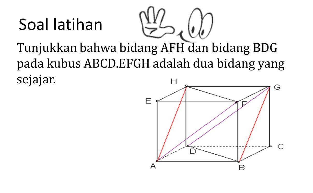 Soal latihan Tunjukkan bahwa bidang AFH dan bidang BDG pada kubus ABCD.EFGH adalah dua bidang yang sejajar.
