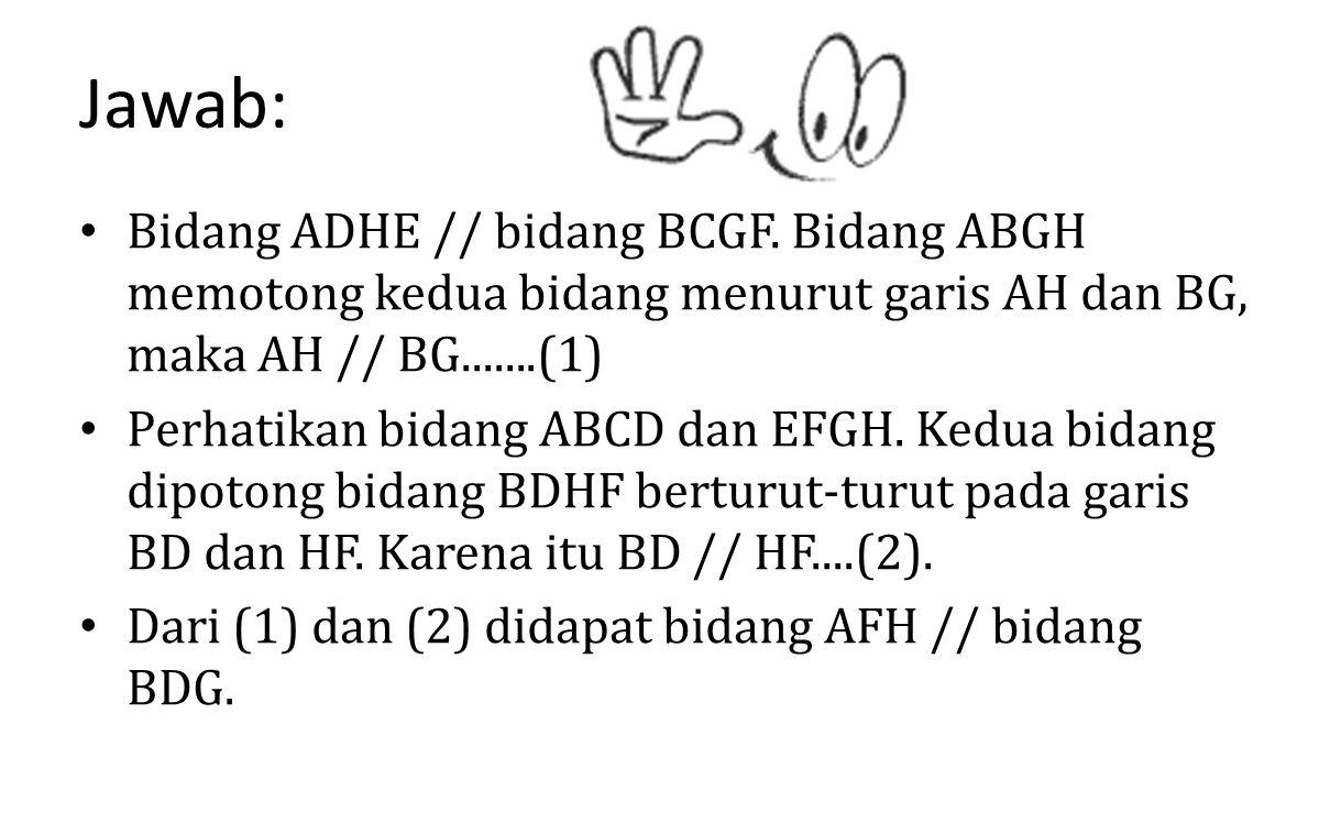 Jawab: Bidang ADHE // bidang BCGF. Bidang ABGH memotong kedua bidang menurut garis AH dan BG, maka AH // BG.......(1)