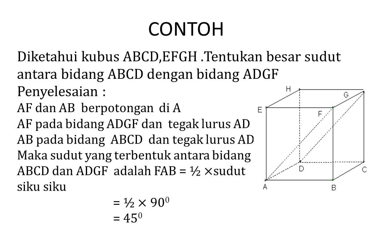 CONTOH Diketahui kubus ABCD,EFGH .Tentukan besar sudut antara bidang ABCD dengan bidang ADGF. Penyelesaian :