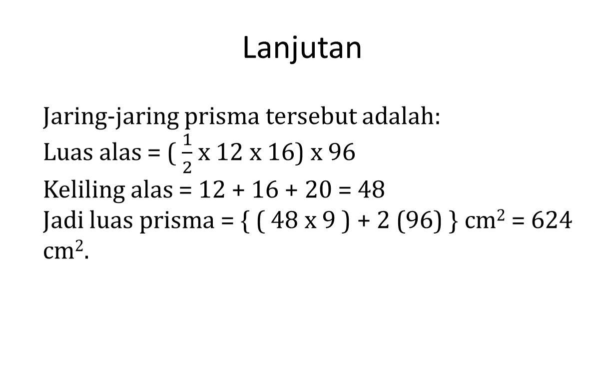 Lanjutan Jaring-jaring prisma tersebut adalah: Luas alas = ( 1 2 x 12 x 16) x 96. Keliling alas = 12 + 16 + 20 = 48.