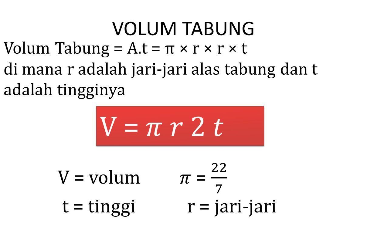 V = 𝜋 𝑟 2 𝑡 VOLUM TABUNG V = volum 𝜋 = 22 7 t = tinggi r = jari-jari