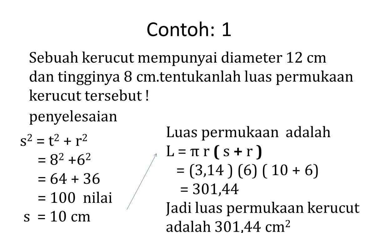 Contoh: 1 Sebuah kerucut mempunyai diameter 12 cm dan tingginya 8 cm.tentukanlah luas permukaan kerucut tersebut !