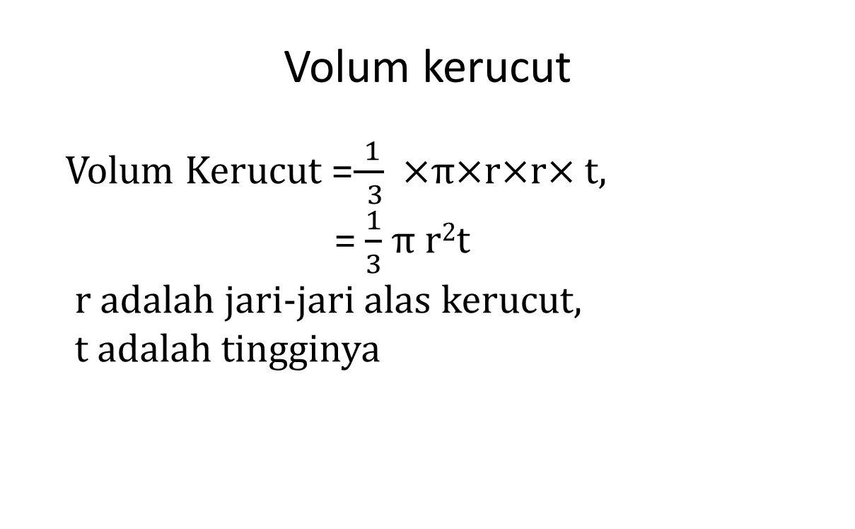 Volum kerucut Volum Kerucut = 1 3 ×π×r×r× t, = 1 3 π r2t