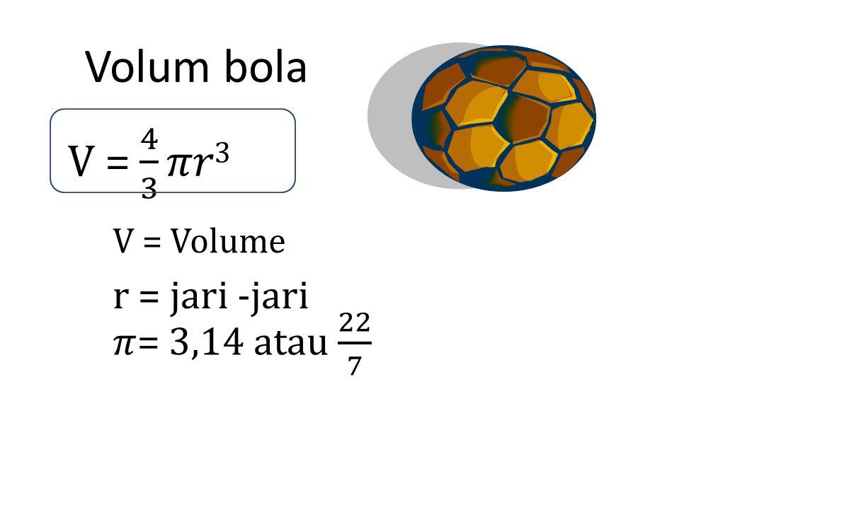 Volum bola V = 4 3 𝜋𝑟3 V = Volume r = jari -jari 𝜋= 3,14 atau 22 7