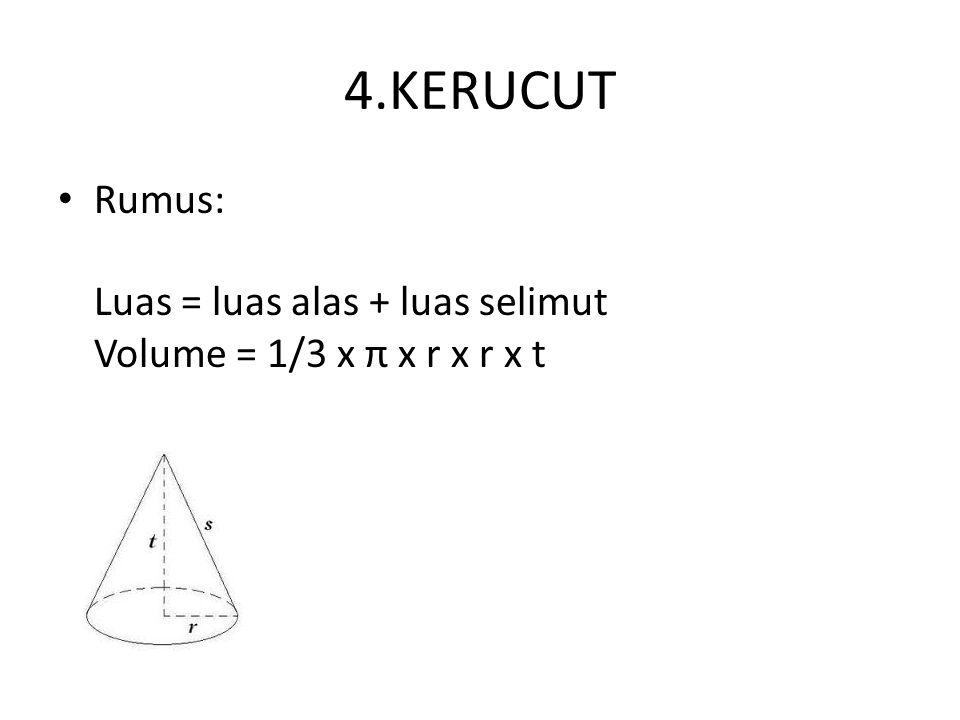 4.KERUCUT Rumus: Luas = luas alas + luas selimut Volume = 1/3 x π x r x r x t