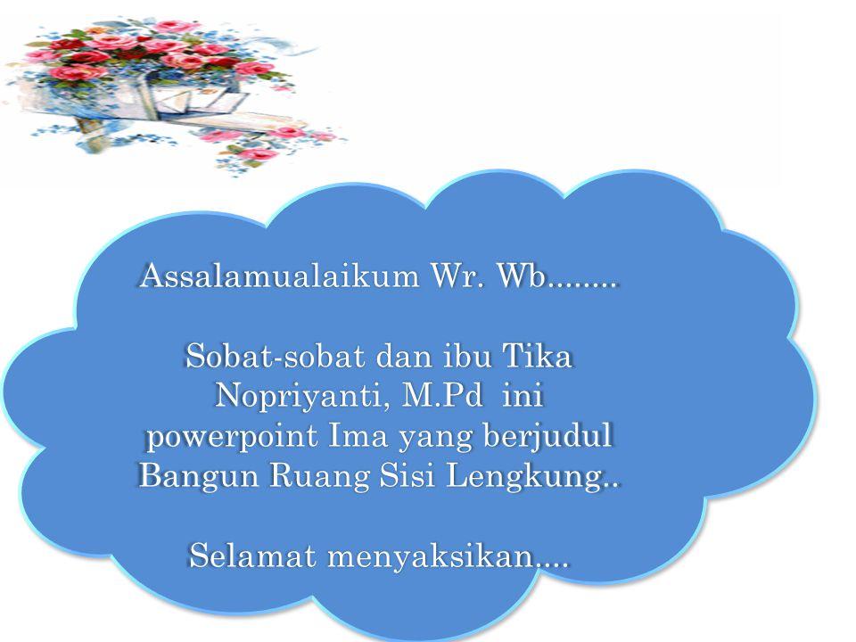 Assalamualaikum Wr. Wb........ Sobat-sobat dan ibu Tika Nopriyanti, M.Pd ini powerpoint Ima yang berjudul Bangun Ruang Sisi Lengkung..