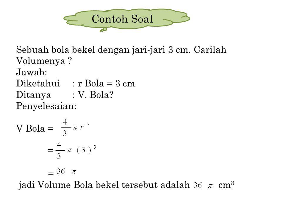 Contoh Soal Sebuah bola bekel dengan jari-jari 3 cm. Carilah Volumenya Jawab: Diketahui : r Bola = 3 cm.