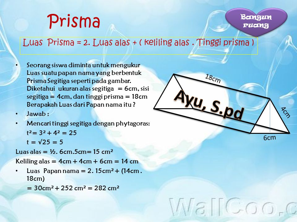 Bangun ruang Prisma. Luas Prisma = 2. Luas alas + ( keliling alas . Tinggi prisma )