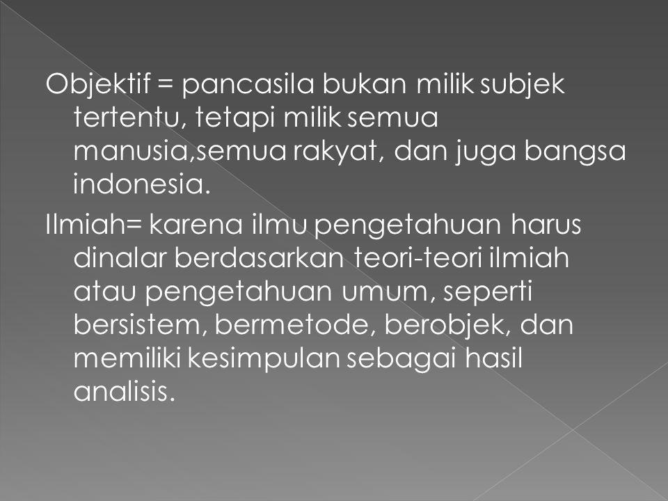Objektif = pancasila bukan milik subjek tertentu, tetapi milik semua manusia,semua rakyat, dan juga bangsa indonesia.