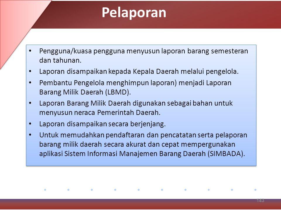 Pelaporan Pengguna/kuasa pengguna menyusun laporan barang semesteran dan tahunan. Laporan disampaikan kepada Kepala Daerah melalui pengelola.