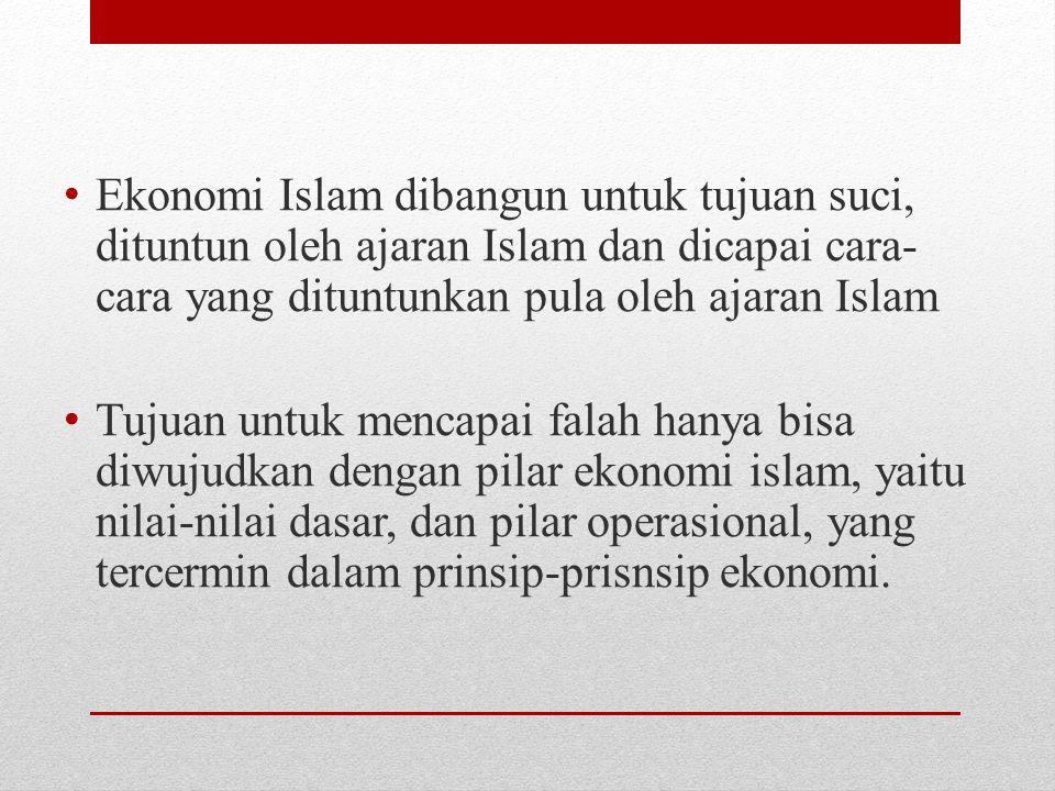 Ekonomi Islam dibangun untuk tujuan suci, dituntun oleh ajaran Islam dan dicapai cara-cara yang dituntunkan pula oleh ajaran Islam