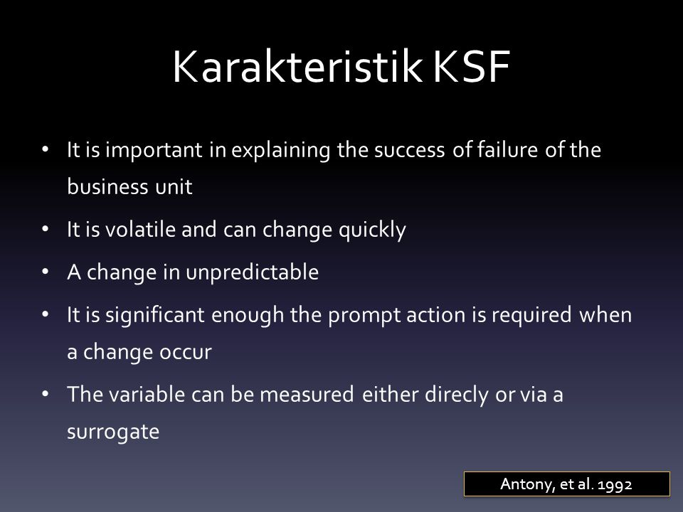 Karakteristik KSF It is important in explaining the success of failure of the business unit. It is volatile and can change quickly.