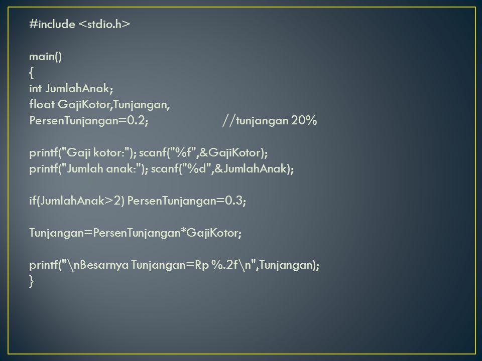 #include <stdio.h> main() { int JumlahAnak; float GajiKotor,Tunjangan, PersenTunjangan=0.2; //tunjangan 20% printf( Gaji kotor: ); scanf( %f ,&GajiKotor); printf( Jumlah anak: ); scanf( %d ,&JumlahAnak); if(JumlahAnak>2) PersenTunjangan=0.3; Tunjangan=PersenTunjangan*GajiKotor; printf( \nBesarnya Tunjangan=Rp %.2f\n ,Tunjangan); }