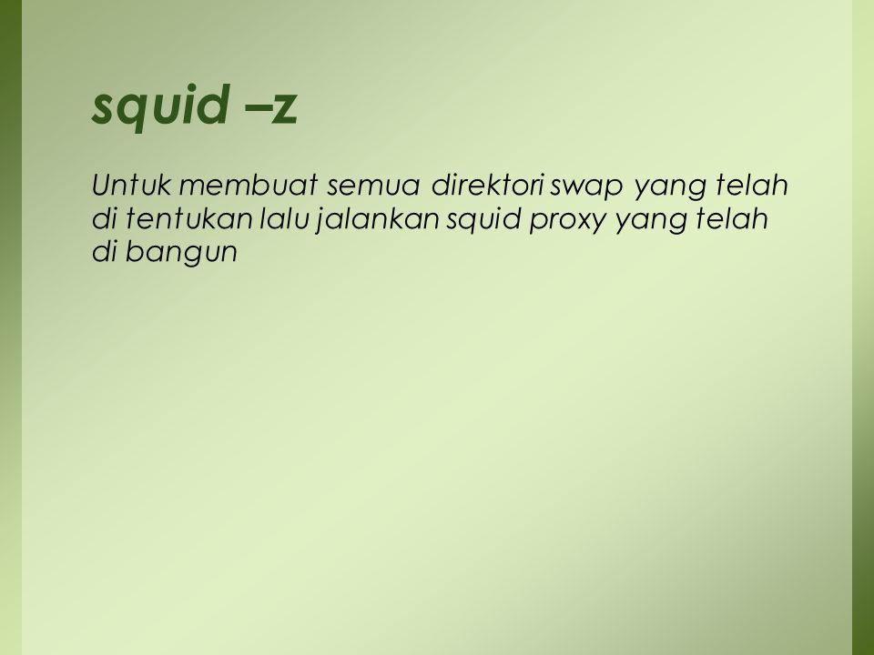 squid –z Untuk membuat semua direktori swap yang telah di tentukan lalu jalankan squid proxy yang telah di bangun.