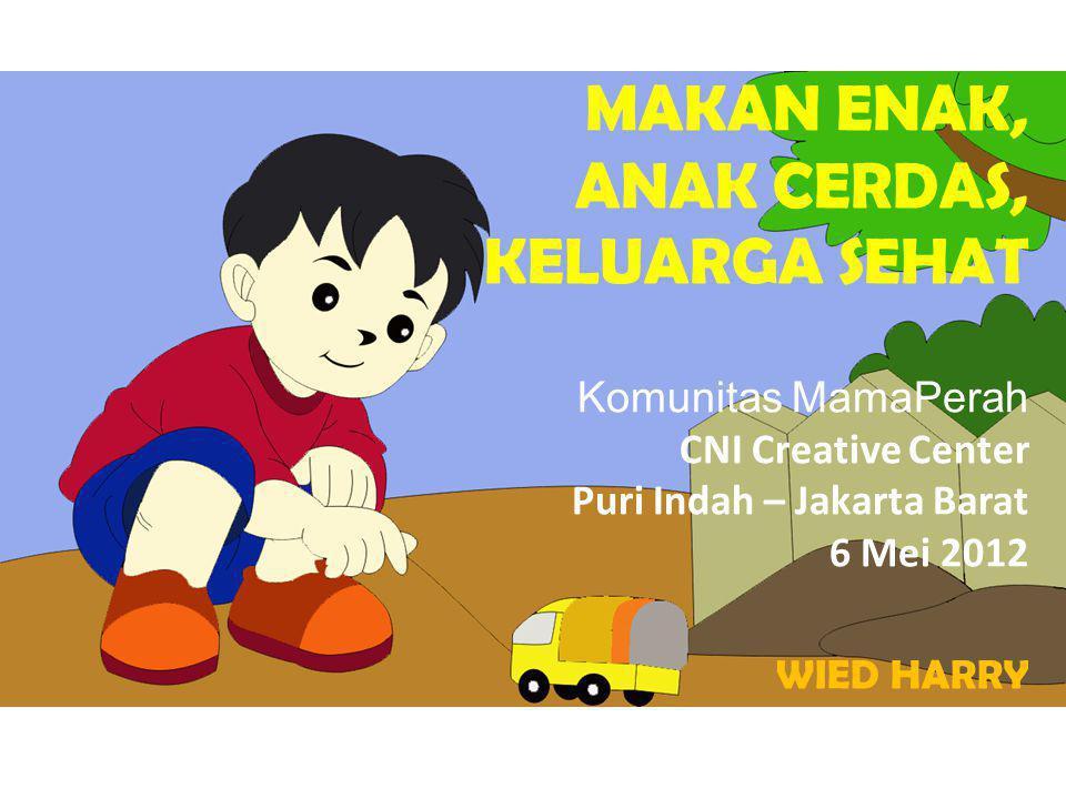 MAKAN ENAK, ANAK CERDAS, KELUARGA SEHAT Komunitas MamaPerah CNI Creative Center Puri Indah – Jakarta Barat 6 Mei 2012 WIED HARRY