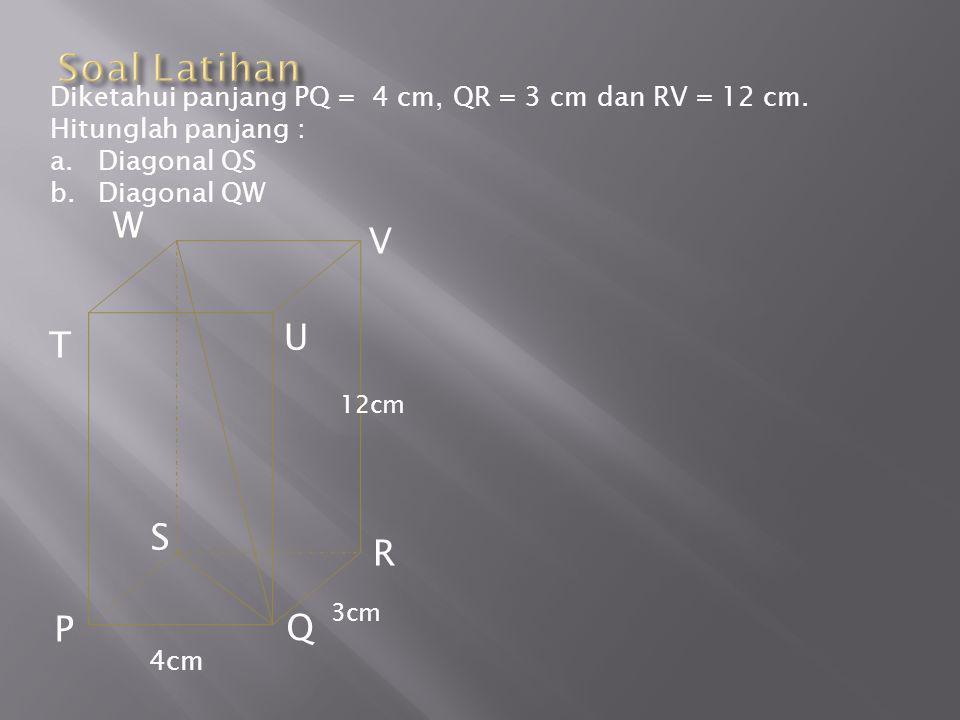 Soal Latihan Diketahui panjang PQ = 4 cm, QR = 3 cm dan RV = 12 cm. Hitunglah panjang : Diagonal QS.