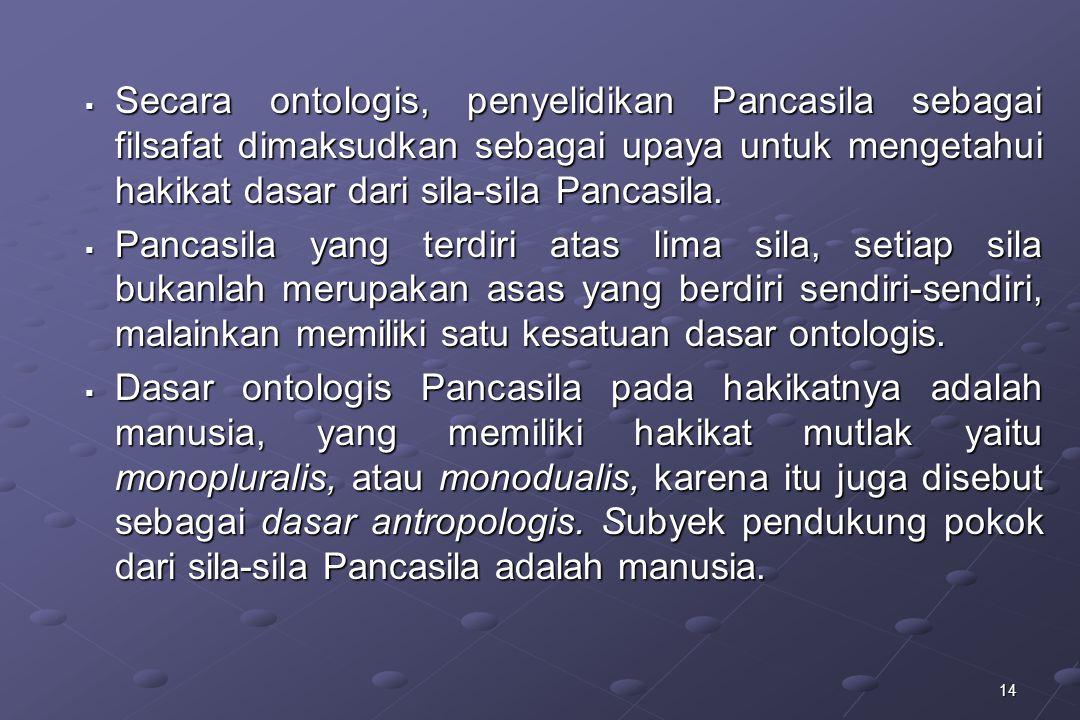 Secara ontologis, penyelidikan Pancasila sebagai filsafat dimaksudkan sebagai upaya untuk mengetahui hakikat dasar dari sila-sila Pancasila.
