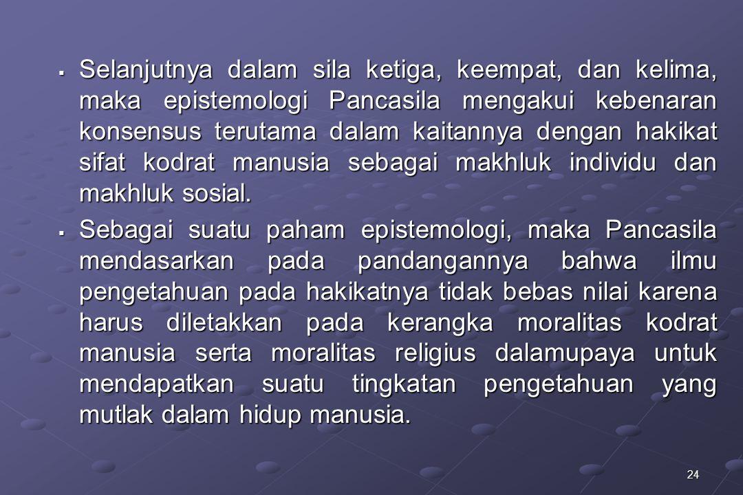 Selanjutnya dalam sila ketiga, keempat, dan kelima, maka epistemologi Pancasila mengakui kebenaran konsensus terutama dalam kaitannya dengan hakikat sifat kodrat manusia sebagai makhluk individu dan makhluk sosial.
