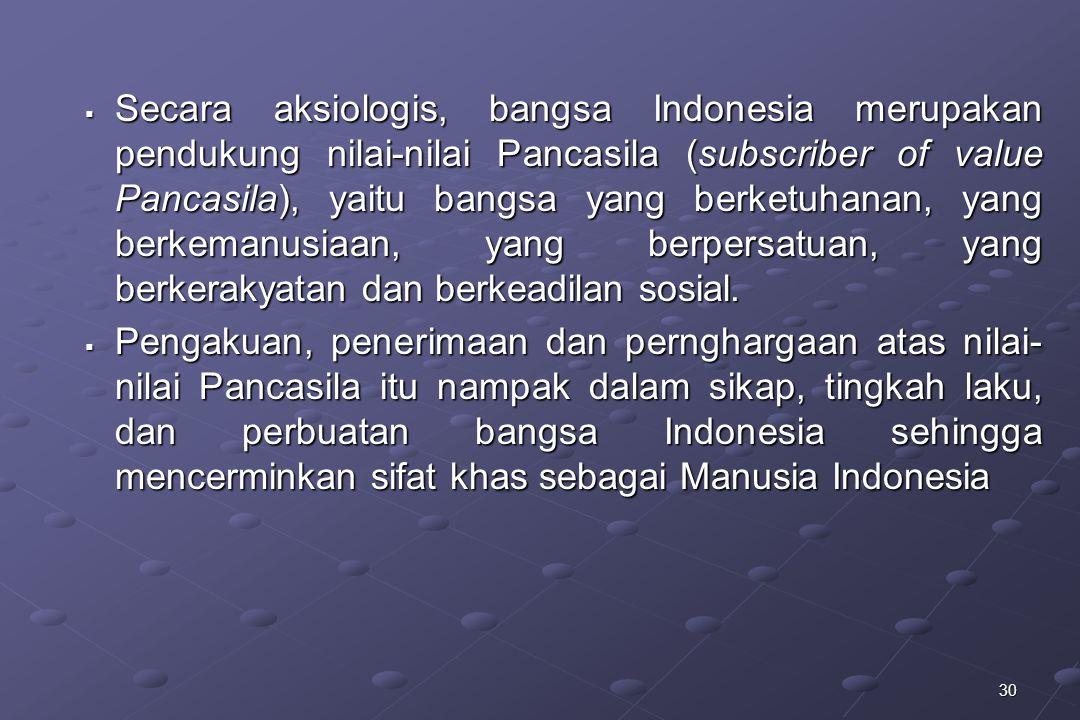Secara aksiologis, bangsa Indonesia merupakan pendukung nilai-nilai Pancasila (subscriber of value Pancasila), yaitu bangsa yang berketuhanan, yang berkemanusiaan, yang berpersatuan, yang berkerakyatan dan berkeadilan sosial.