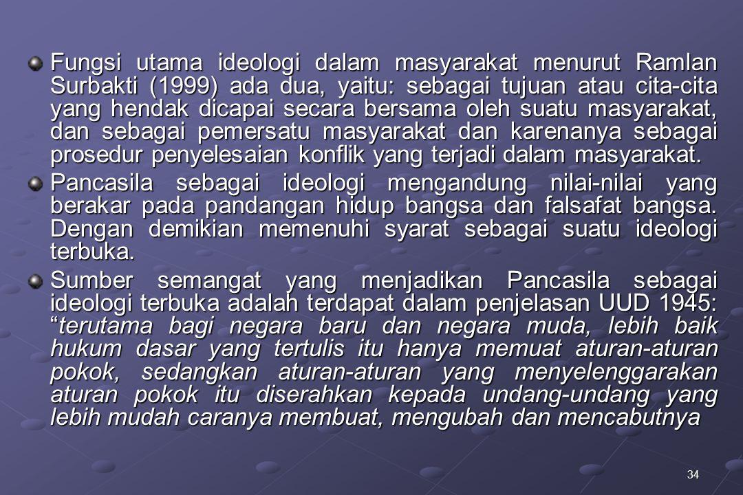 Fungsi utama ideologi dalam masyarakat menurut Ramlan Surbakti (1999) ada dua, yaitu: sebagai tujuan atau cita-cita yang hendak dicapai secara bersama oleh suatu masyarakat, dan sebagai pemersatu masyarakat dan karenanya sebagai prosedur penyelesaian konflik yang terjadi dalam masyarakat.