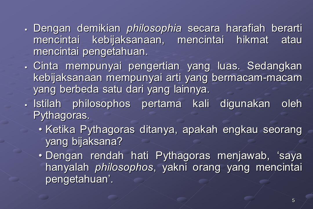 Dengan demikian philosophia secara harafiah berarti mencintai kebijaksanaan, mencintai hikmat atau mencintai pengetahuan.