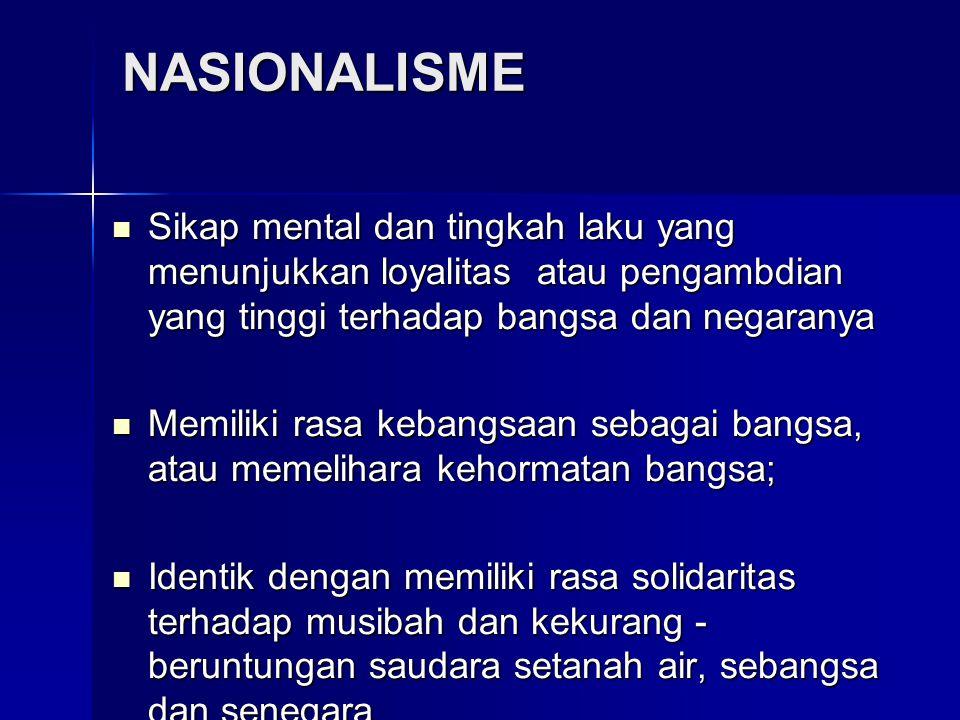 NASIONALISME Sikap mental dan tingkah laku yang menunjukkan loyalitas atau pengambdian yang tinggi terhadap bangsa dan negaranya.