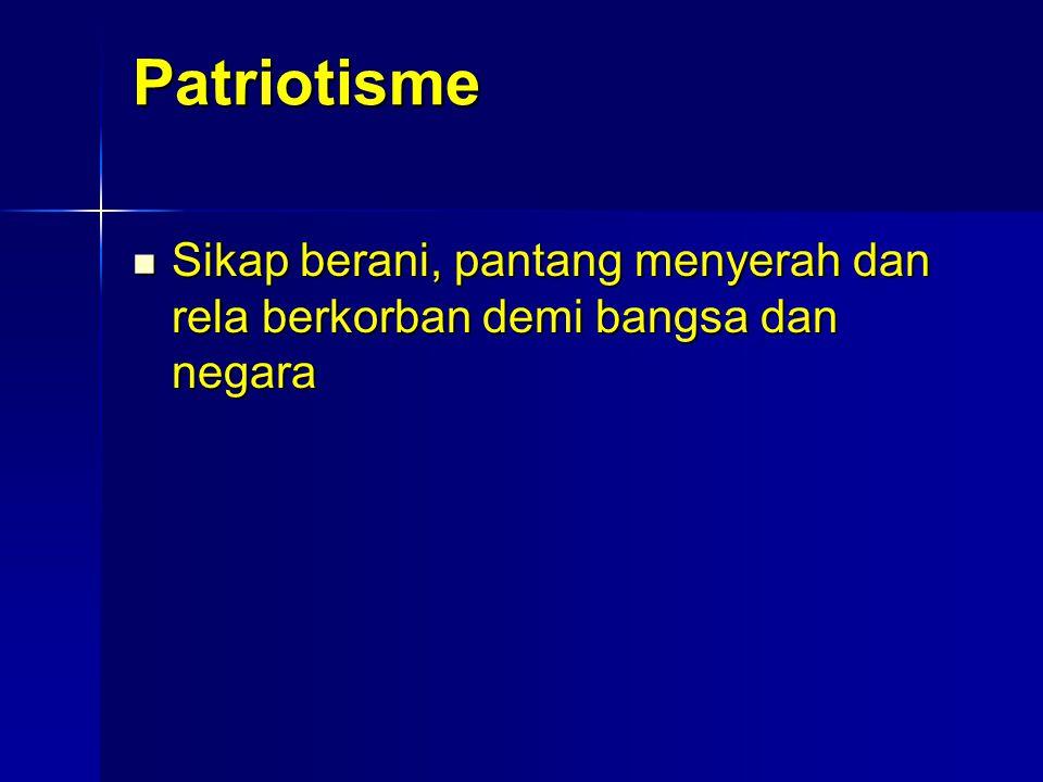 Patriotisme Sikap berani, pantang menyerah dan rela berkorban demi bangsa dan negara