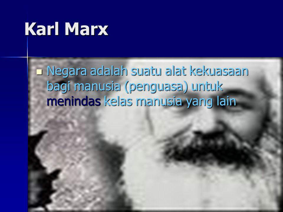 Karl Marx Negara adalah suatu alat kekuasaan bagi manusia (penguasa) untuk menindas kelas manusia yang lain.