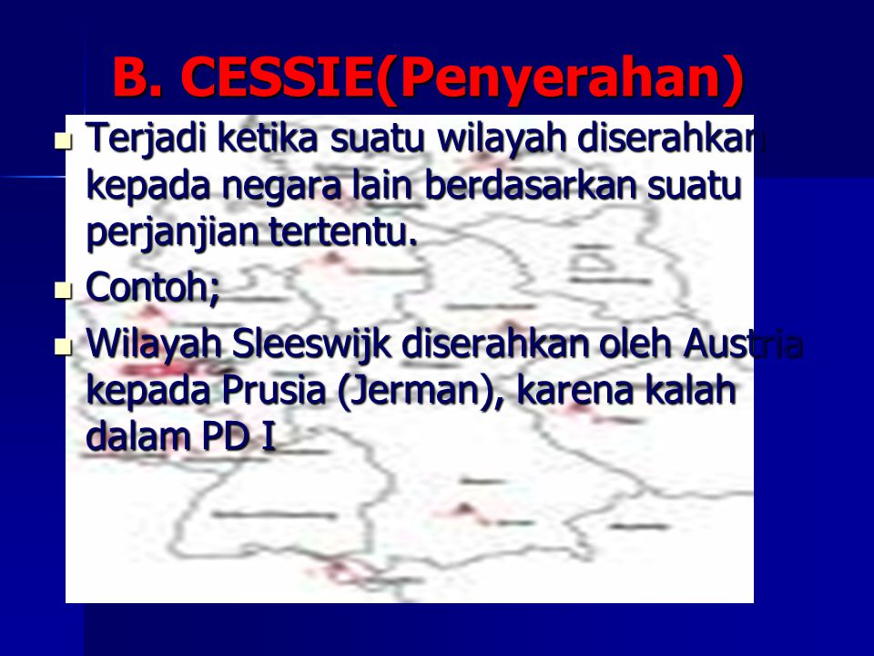 B. CESSIE(Penyerahan) Terjadi ketika suatu wilayah diserahkan kepada negara lain berdasarkan suatu perjanjian tertentu.