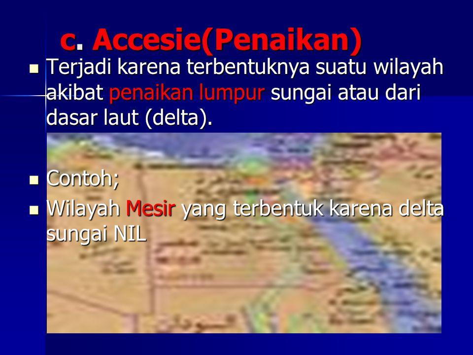 c. Accesie(Penaikan) Terjadi karena terbentuknya suatu wilayah akibat penaikan lumpur sungai atau dari dasar laut (delta).