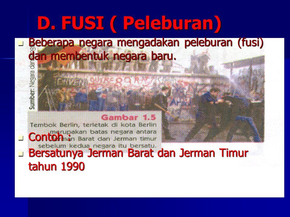 D. FUSI ( Peleburan) Beberapa negara mengadakan peleburan (fusi) dan membentuk negara baru. Contoh :