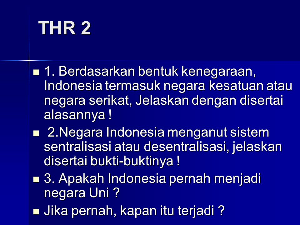 THR 2 1. Berdasarkan bentuk kenegaraan, Indonesia termasuk negara kesatuan atau negara serikat, Jelaskan dengan disertai alasannya !