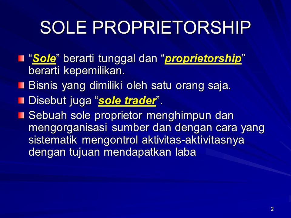 SOLE PROPRIETORSHIP Sole berarti tunggal dan proprietorship berarti kepemilikan. Bisnis yang dimiliki oleh satu orang saja.