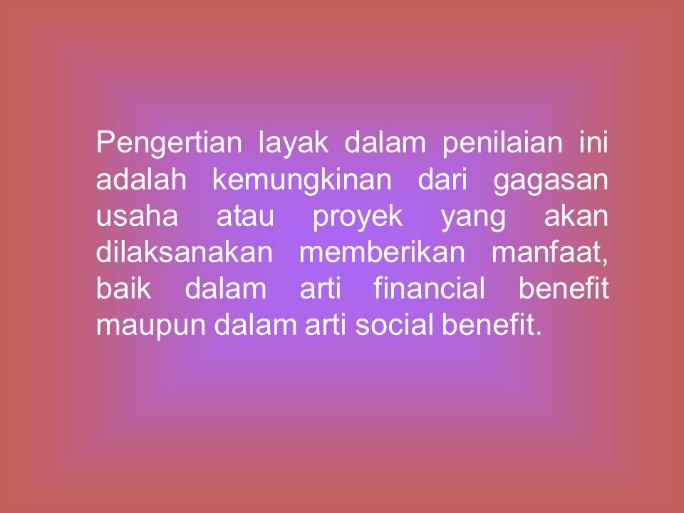 Pengertian layak dalam penilaian ini adalah kemungkinan dari gagasan usaha atau proyek yang akan dilaksanakan memberikan manfaat, baik dalam arti financial benefit maupun dalam arti social benefit.