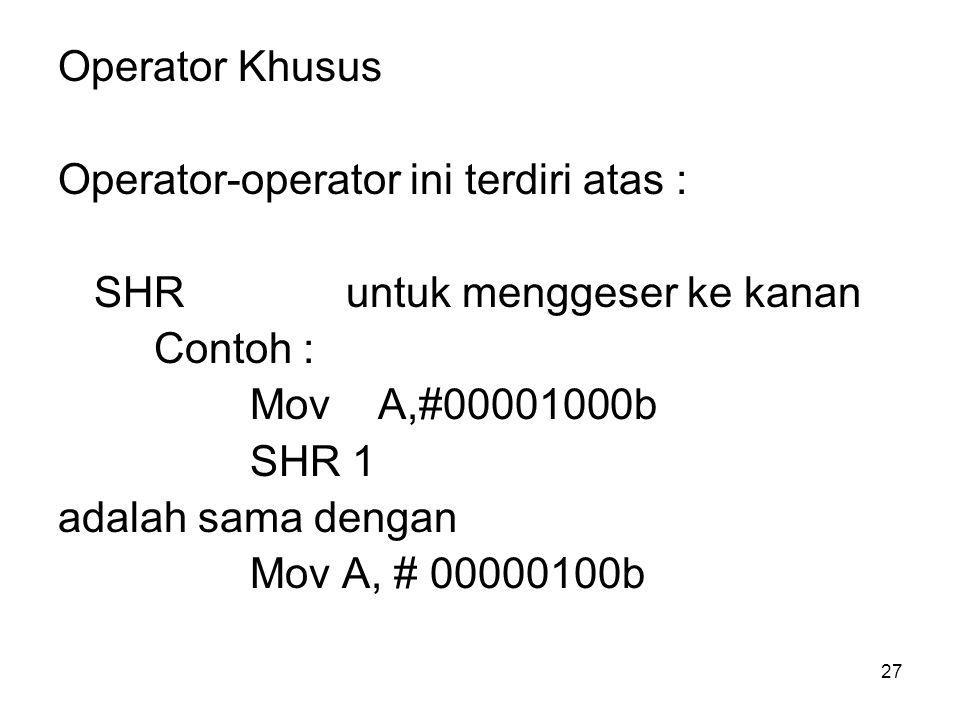 Operator Khusus Operator-operator ini terdiri atas : SHR untuk menggeser ke kanan. Contoh : Mov A,#00001000b.