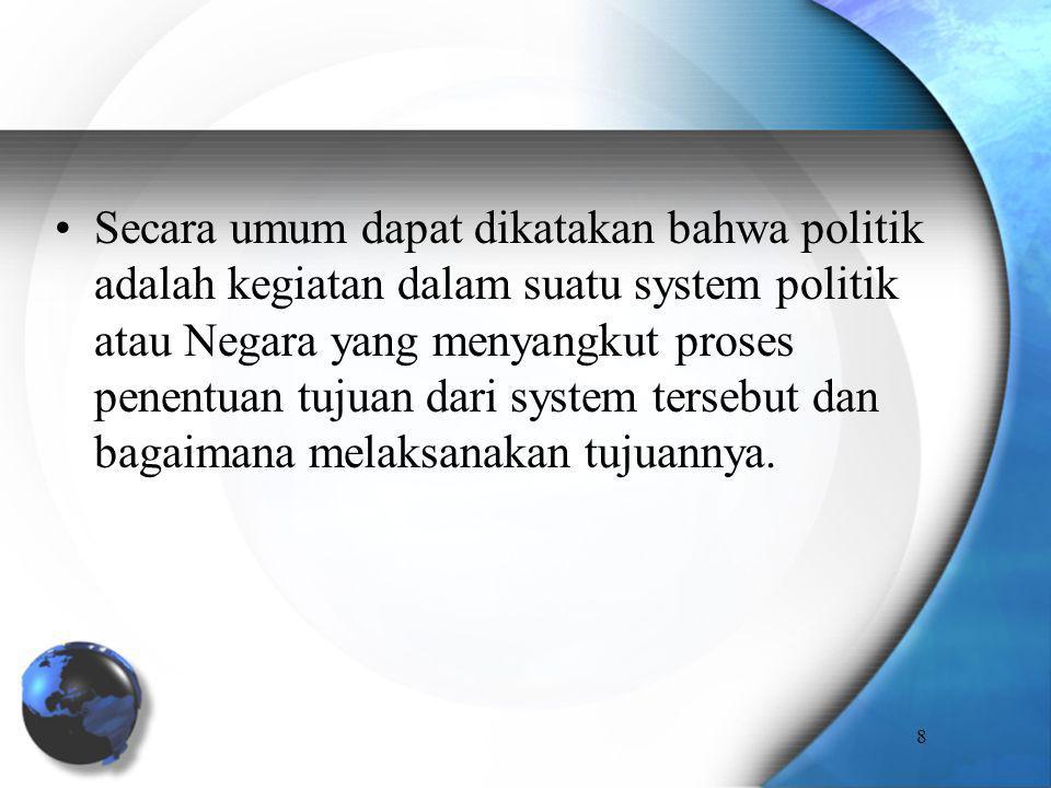 Secara umum dapat dikatakan bahwa politik adalah kegiatan dalam suatu system politik atau Negara yang menyangkut proses penentuan tujuan dari system tersebut dan bagaimana melaksanakan tujuannya.