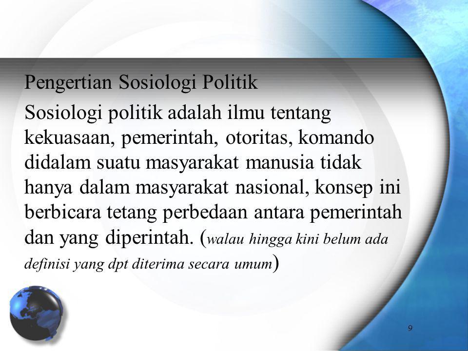 Pengertian Sosiologi Politik Sosiologi politik adalah ilmu tentang kekuasaan, pemerintah, otoritas, komando didalam suatu masyarakat manusia tidak hanya dalam masyarakat nasional, konsep ini berbicara tetang perbedaan antara pemerintah dan yang diperintah.