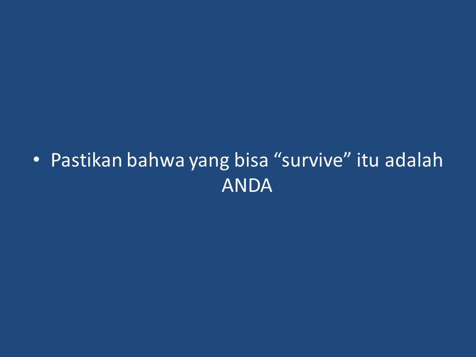 Pastikan bahwa yang bisa survive itu adalah ANDA