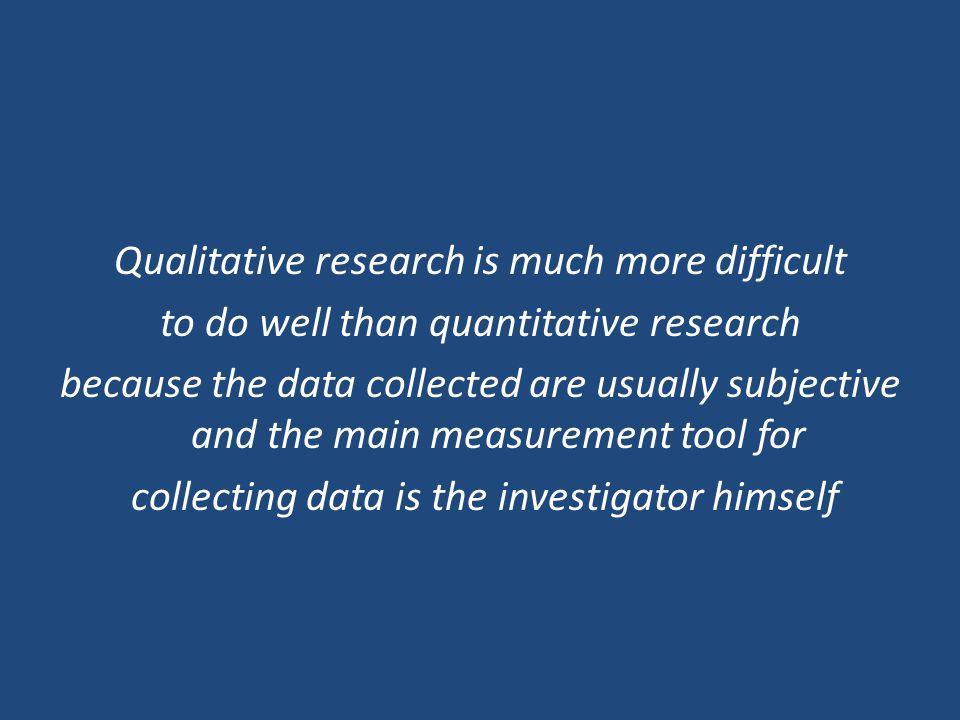 Qualitative research is much more difficult to do well than quantitative research because the data collected are usually subjective and the main measurement tool for collecting data is the investigator himself
