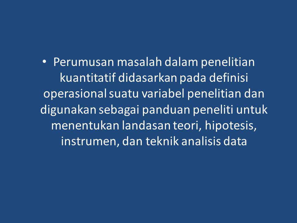 Perumusan masalah dalam penelitian kuantitatif didasarkan pada definisi operasional suatu variabel penelitian dan digunakan sebagai panduan peneliti untuk menentukan landasan teori, hipotesis, instrumen, dan teknik analisis data