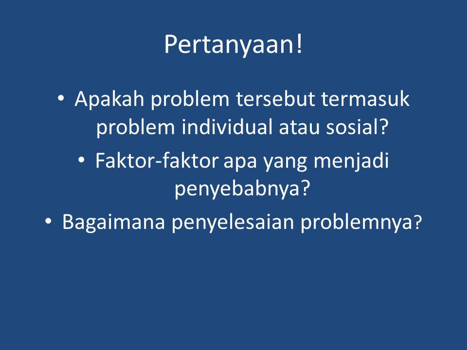 Pertanyaan! Apakah problem tersebut termasuk problem individual atau sosial Faktor-faktor apa yang menjadi penyebabnya