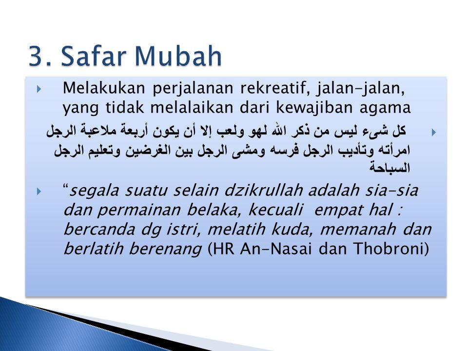 3. Safar Mubah Melakukan perjalanan rekreatif, jalan-jalan, yang tidak melalaikan dari kewajiban agama.
