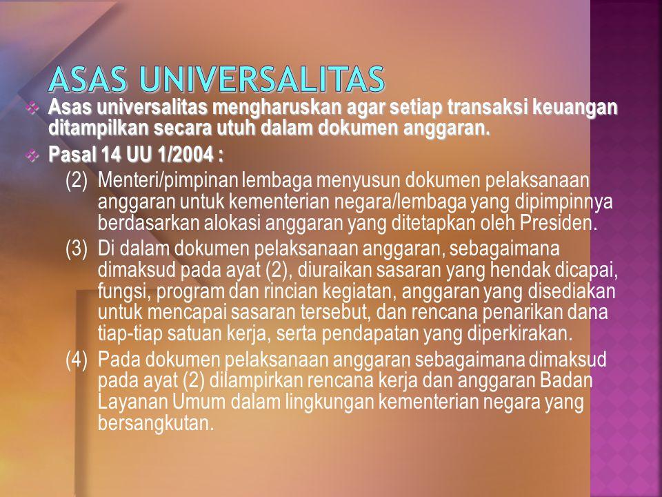 Asas Universalitas Asas universalitas mengharuskan agar setiap transaksi keuangan ditampilkan secara utuh dalam dokumen anggaran.
