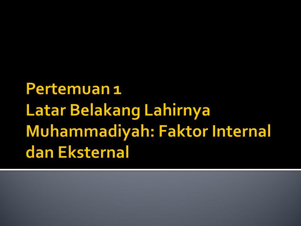 Pertemuan 1 Latar Belakang Lahirnya Muhammadiyah: Faktor Internal dan Eksternal