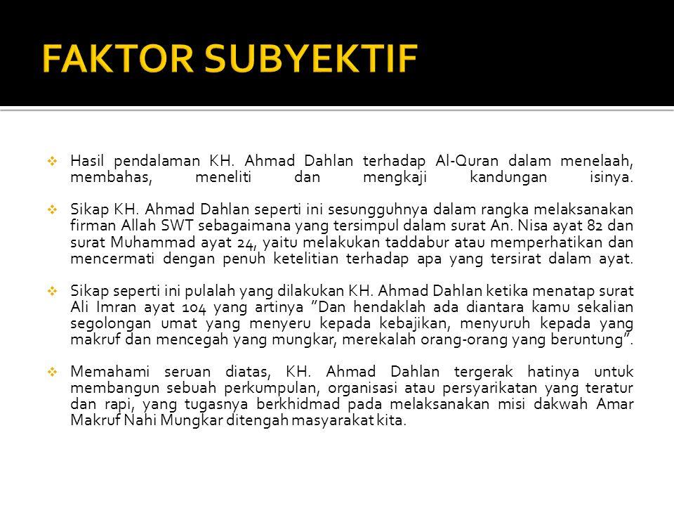 FAKTOR SUBYEKTIF Hasil pendalaman KH. Ahmad Dahlan terhadap Al-Quran dalam menelaah, membahas, meneliti dan mengkaji kandungan isinya.